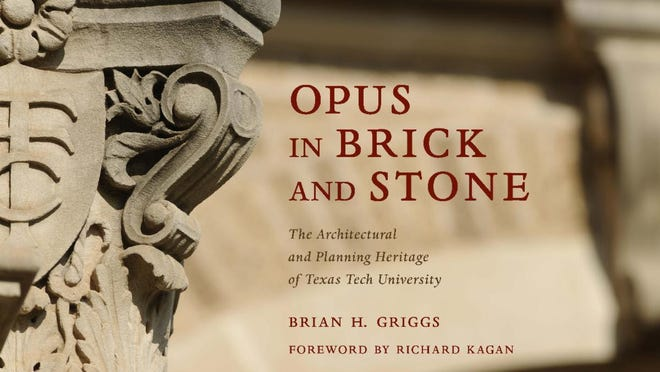 """Opus in Brick and Stone: The Architectural and Planning Heritage of Texas Tech University"" by Brian H. Griggs."