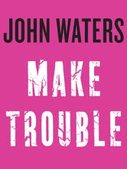 Make Trouble. By John Waters. Algonquin Books of Chapel