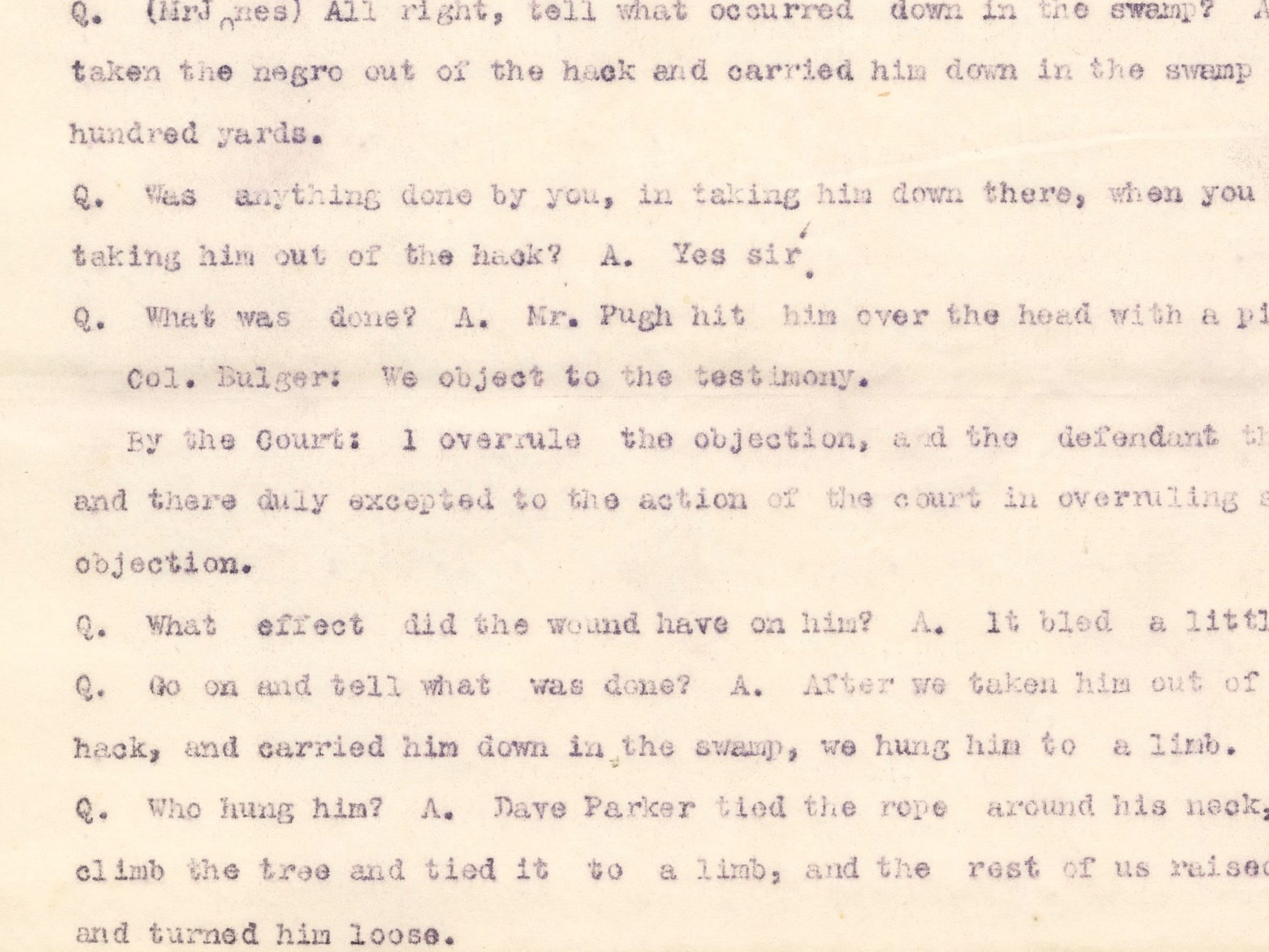 "A portion of George Howard's testimony in the trial of John Thomas in late August of 1901. At the end of the excerpt, Howard says ""Dave Parker tied the rope around his neck, and climb(ed) the tree and tied it to a limb, and the rest of us raised him up and turned him loose."""