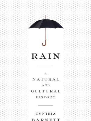 """Rain: A Natural and Cultural History"" by Cynthia Barnett, 2015, Crown $25 US / $29.95 Canada, 368 pages"