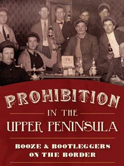 """""""Prohibition in the Upper Peninsula: Booze and Bootleggers on the Border"""" by Russell M. Magnaghi"""