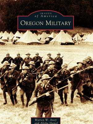 """""""Oregon Military"""" by Warren W. Aney and Alisha Hamel. Aney will be speaking about his book at the Oregon State Capitol Foundation Speaker's Series, Nov. 9."""