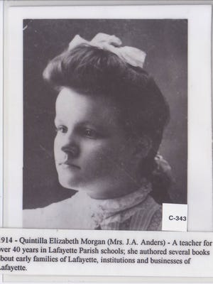 Quintilla Elizabeth Morgan (Mrs. J.A. Anders) was a teacher in Lafayette for more than 40 years. Morgan authored several books about early families, institutions and  businesses of Lafayette.