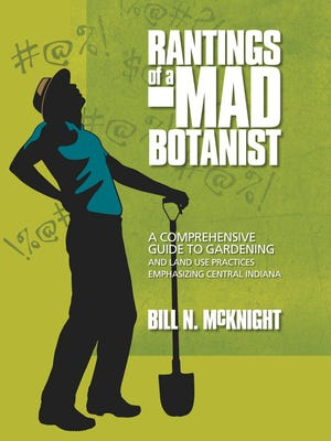 """""""Rantings of a Mad Botanist: A Comprehensive Guide to Gardening and Land Use Practices Emphasizing Central Indiana,"""" by Bill N. McKnight"""