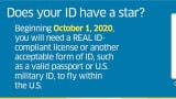 Beginning October 1, 2020, every air traveler must present a REAL ID-compliant driver's license, U.S. passport or another form of federally approved identification to fly within the United States.