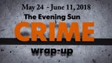Evening Sun reporter Kaitlin Greenockle recaps crime stories from May 24 - June 11, 2018.