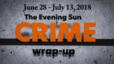 Evening Sun reporter Kaitlin Greenockle recaps crime stories from June 28 - July 13, 2018.