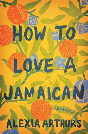 How to Love a Jamaican: Stories. By Alexia Arthurs. Ballantine Books.