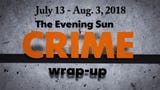 Evening Sun reporter Kaitlin Greenockle recaps crime stories from July 14 - August 3.