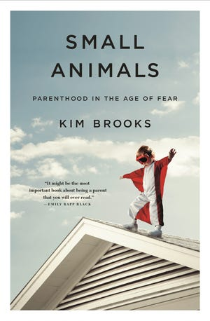 """The cover of """"Small Animals: Parenthood in the Age of Fear,"""" by mom and author Kim Brooks."""