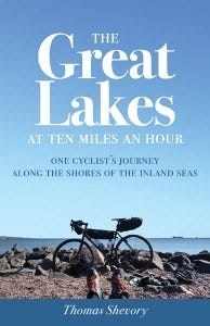 """""""The Great Lakes at Ten Miles an Hour: One Cyclist's Journey along the Shores of the Inland Seas"""" by Thomas Shevory"""