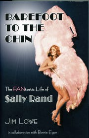 Barefoot to the Chin: The Fantastic Life of Sally Rand ($39.95, hardback) by Jim Lowe.