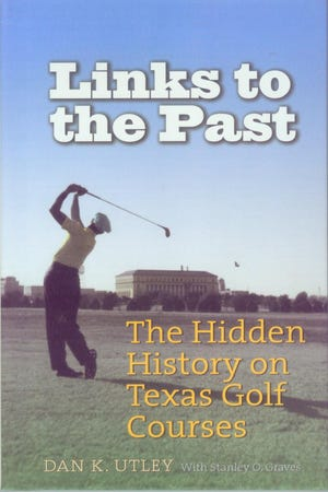 """""""Links to the Past: The Hidden History on Texas Golf Courses"""" by Dan K. Utley and Stanley O. Graves."""