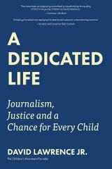 """David Lawrence Jr.'s book: A Dedicated Life: Journalism, Justice and a Chance for Every Child."""""""