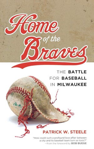 """Home of the Braves: The Battle for Baseball in Milwaukee"" by Patrick W. Steele"
