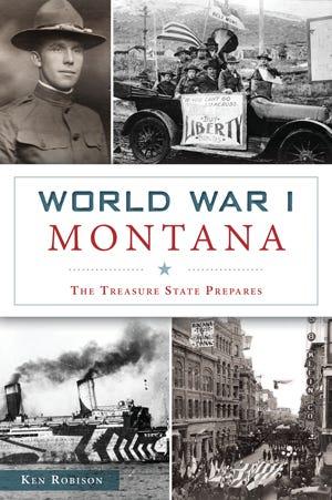 "Ken Robison's latest book is ""World War I Montana: The Treasure State Prepares."""