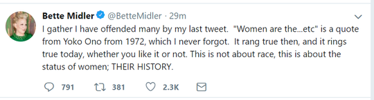 "In a now-deleted tweet obtainted by USA TODAY, Bette Midler offered an explanation behind her previous tweet that sparked controversy. She said Thursday: ""I gather I have offended many by my last tweet.  'Women are the...etc' is a quote from Yoko Ono from 1972, which I never forgot.  It rang true then, and it rings true today, whether you like it or not. This is not about race, this is about the status of women; THEIR HISTORY."""