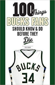 100 Things Bucks Fans Should Know & Do Before They Die. By Eric Nehm.