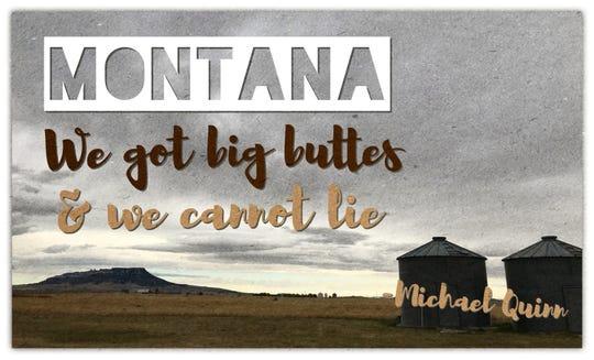 """""""Montana: We got big buttes & we cannot lie."""" - Michael Quinn"""
