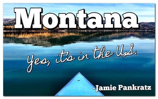 """Montana: Yes, it's in the U.S."" - Jamie Pankratz"