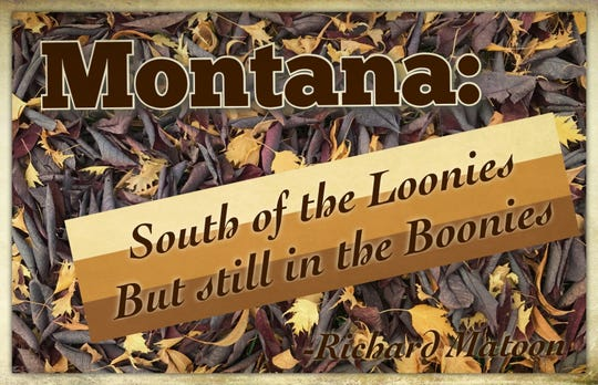 """Montana: South of the Loonies but still in the Boonies."""