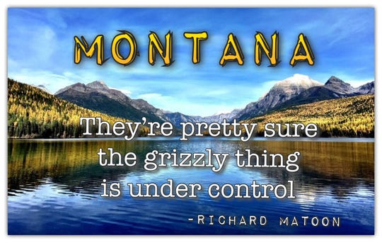 """Montana: They're pretty sure the grizzly thing is under control."" - Richard Matoon"