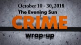 Evening Sun reporter Kaitlin Greenockle recaps crime stories from October 10-30, 2018.