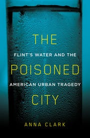 """""""The Poisoned City: Flint's Water and the American Urban Tragedy"""" by Anna Clark"""