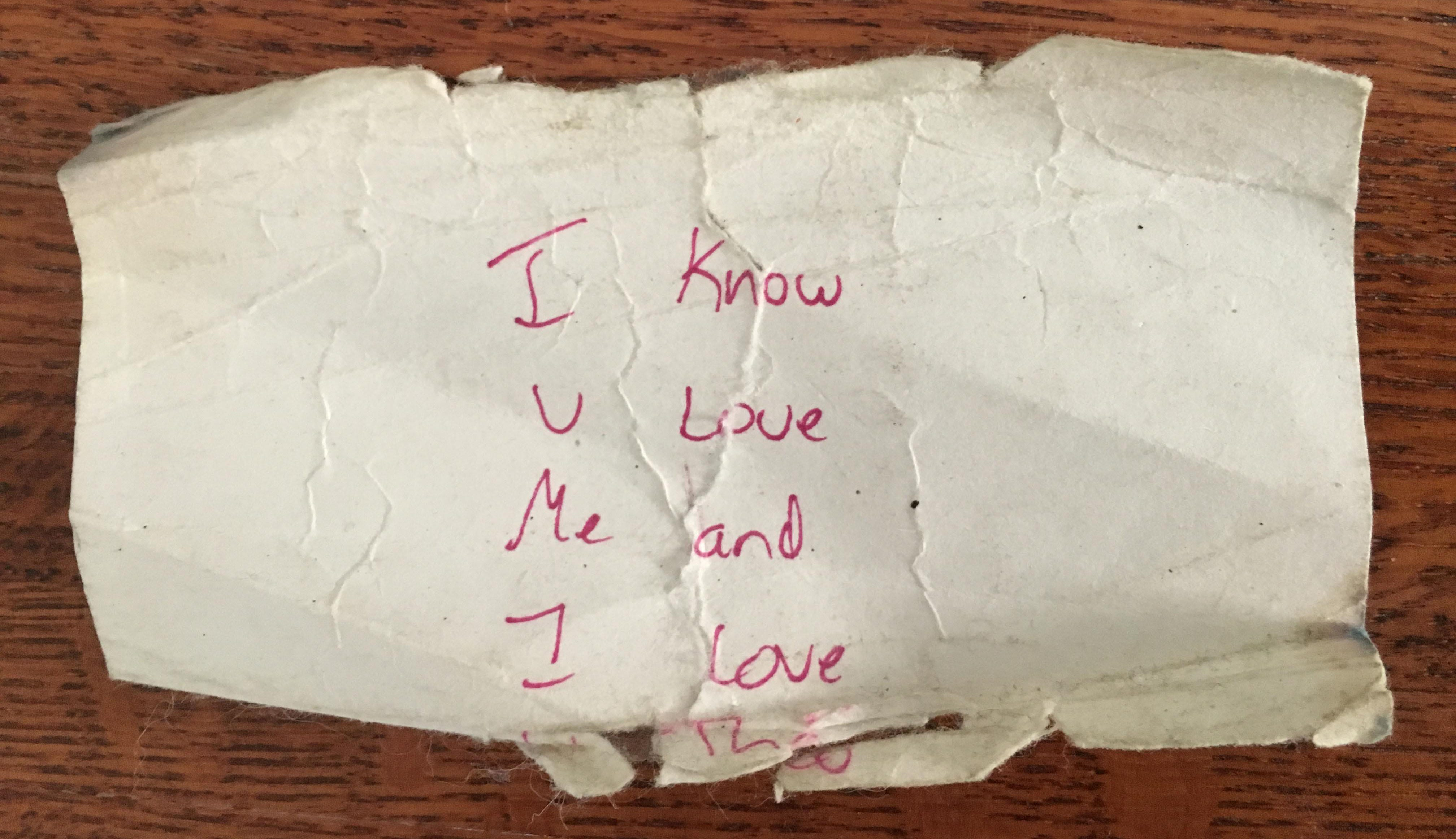 On a very bad afternoon, the summer after my mom died, when death seemed the only answer, my son Theo slipped this note into my purse before I left the house. I carried it in my wallet for years and now keep it on my dresser, a tiny piece of hope and love to see daily.