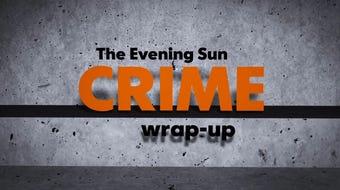 Evening Sun reporter Kaitlin Greenockle recaps recent crime stories.