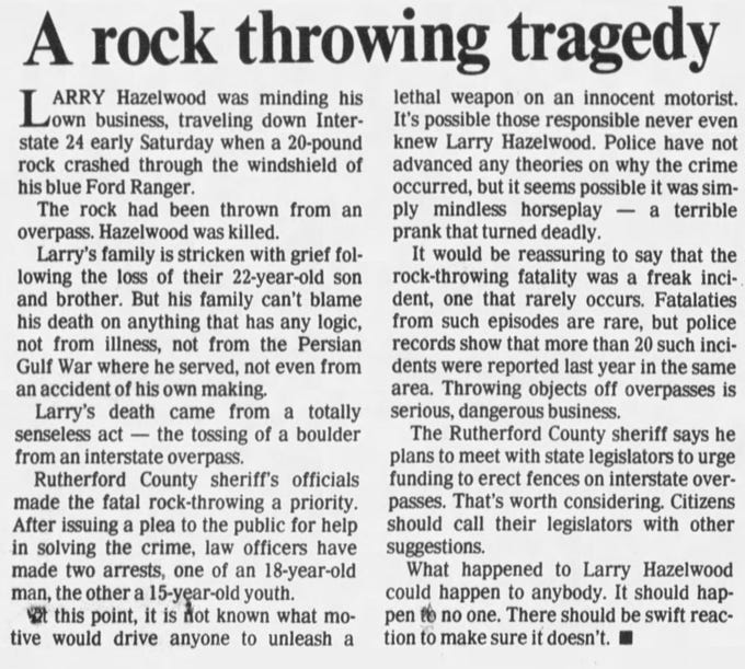 "The Tennessean editorial board wrote ""A rock throwing tragedy"" in reaction to the 1992 death of Larry Hazelwood, 22, after two teens dropped a large rock off the Rocky Fork Road overpass in Smyrna that went through his windshield. The editorial was published Jan. 23, 1992, and called for an immediate reaction to the problem. Several similar incidents across Tennessee have occurred since it was published."