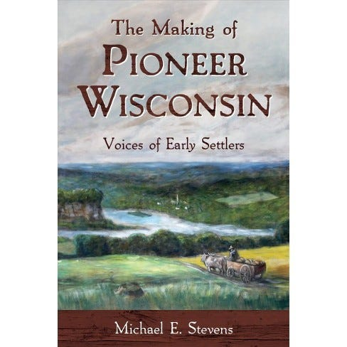"""""""The Making of Pioneer Wisconsin: Voices of Early Settlers"""" by Michael E. Stevens"""