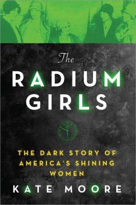 """""""The Radium Girls: The Dark Story of America's Shining Women"""" by Kate Moore"""