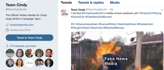 "Team Cindy, the official Twitter of Cindy Hyde-Smith's campaign, tweeted a GIF that depicts the ""fake news media"" catching on fire over a claim about a yearbook that shows Hyde-Smith attending a private school for white students after schools in Mississippi desegregated. Several journalists were tagged in the Tweet, including Clarion Ledger Executive Editor Sam Hall."