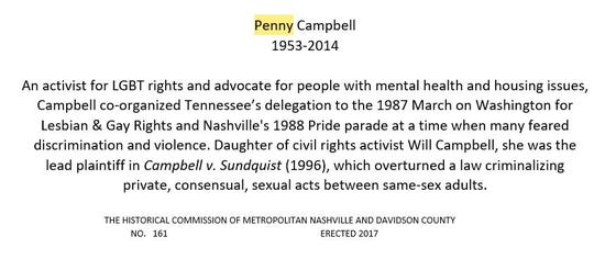 Nashville's first historical marker mentioning the LGBTQ community was installed in late 2017. It recognized the work of gay rights and mental health advocate Penny Campbell, daughter of civil rights activist Will Campbell.
