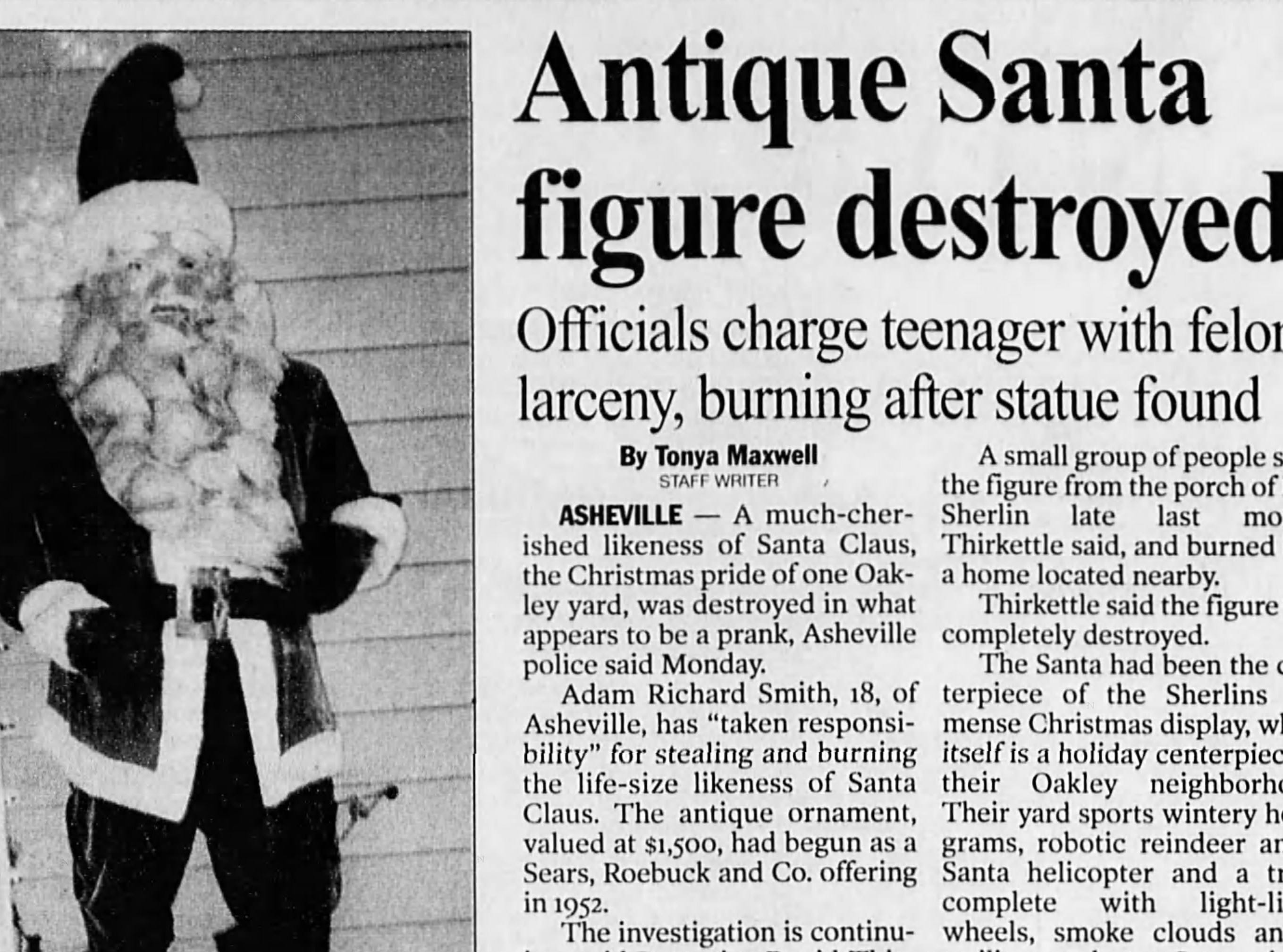 An antique likeness of Santa Claus, valued at $1,780, was stolen from the porch of Ken Sherlin in late November 2002. It was found in early December completely destroyed. An 18-year-old Asheville resident took responsibility for the crime.