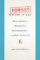"""Forget 'Having It All: How America Messed Up Motherhood' "" by Amy Westervelt."
