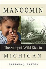 Manoomin: The Story of Wild Rice in Michigan by Barbara J Barton