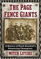 The Page Fence Giants : A History of Black Baseball's Pioneering Champions by Mitch Lutzke