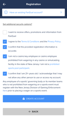 """New users joining FanDuel must confirm they are 21 years old and are not """"a casino key employee or any casino or or simulcasting facility"""" in New Jersey. More fine print: """"Employees of a sports' governing body or its member teams who is not prohibited from wagering on a sports event must register with the New Jersey Division of Gaming Enforcement prior to placing a wager on a sports event."""""""
