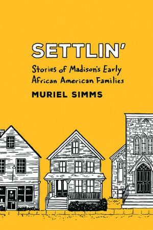 """""""Settlin': Stories of Madison's Early African American Families"""" by Muriel Simms"""