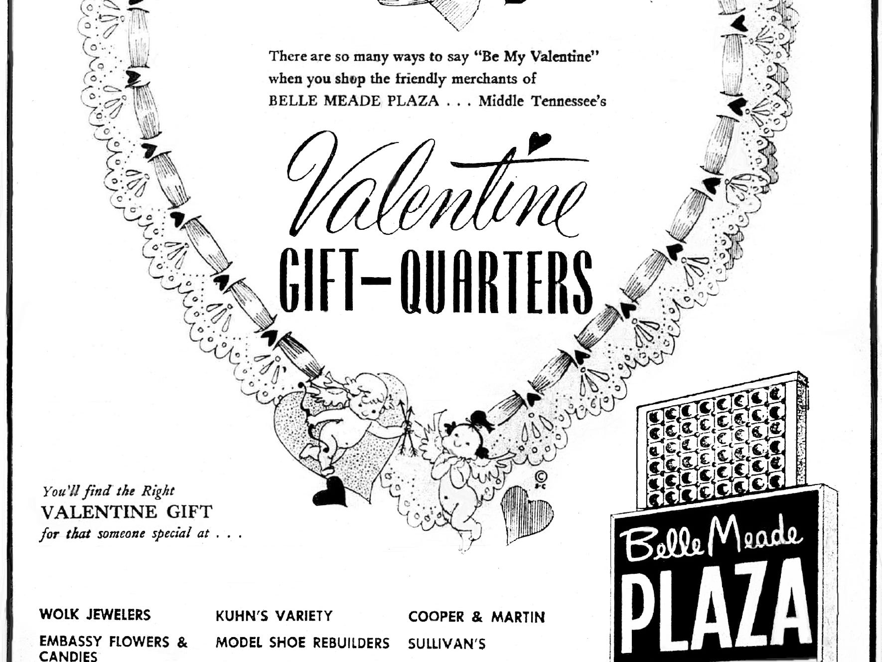 "Belle Meade Plaza placed an ad in the Feb. 11, 1964, issue of The Tennessean to promote that they are the ""Valentine Gift-Quarters"" and that you will find the right Valentine gift for that someone special."
