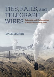 """""""Ties, Rails and Telegraph Wires: Railroads and Communities in Montana and the West"""" by Dale Martin"""