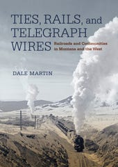 """Ties, Rails and Telegraph Wires: Railroads and Communities in Montana and the West"" by Dale Martin"