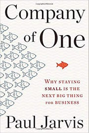 """Company of One: Why Staying Small is the Next Big Thing for Business"" by Paul Jarvis."