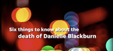 Here are six things to know about the death of Danielle Blackburn .