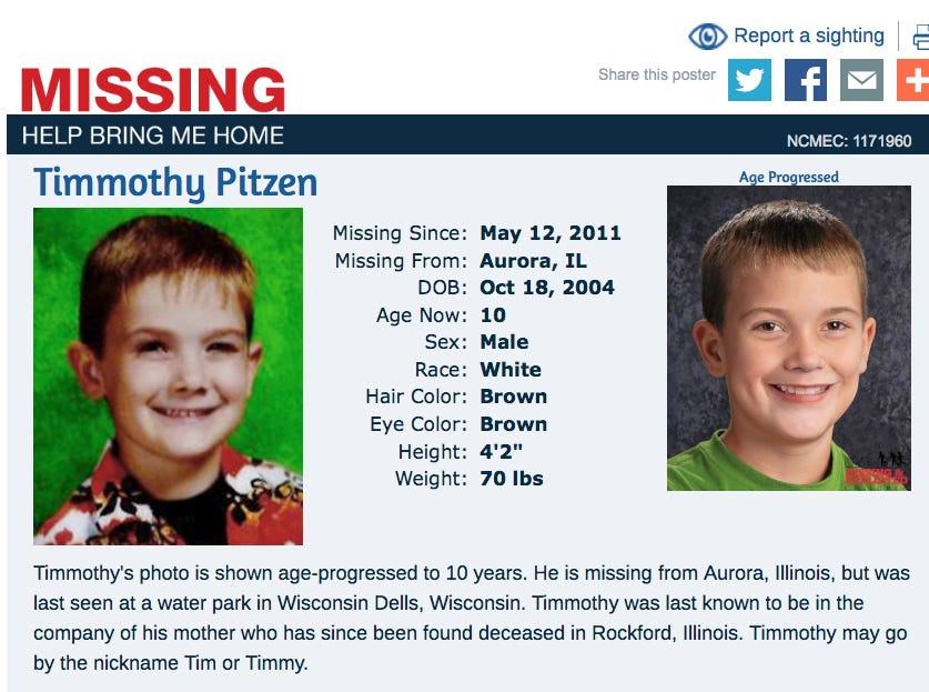 Timmothy Pitzen disappeared in May 2011, as a 6 year old. The National Center for Missing and Exploited Children released an age-progressed photo (right) that depicts Timmothy's possible appearance as a 13-year-old.