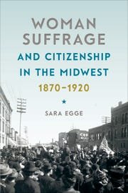 """""""Woman Suffrage and Citizenship in the Midwest, 1870-1920"""" by Sara Egge (University of Iowa Press, 242 pages)"""