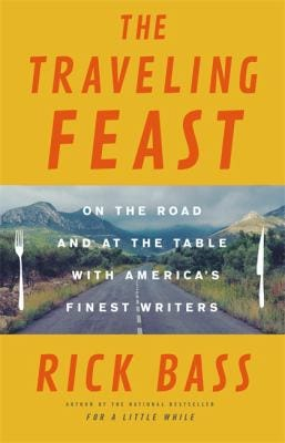 """""""The Traveling Feast: On the Road and At the Table with America's Finest Writers"""" by Rick Bass."""