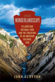 """Wonderlandscape: Yellowstone National Park and the Evolution of an American Cultural Icon"" by John Clayton"